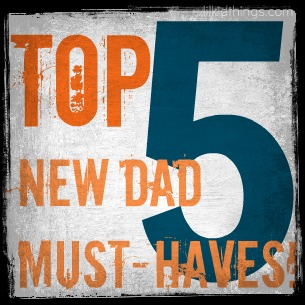 Top Five New Dad Must Haves