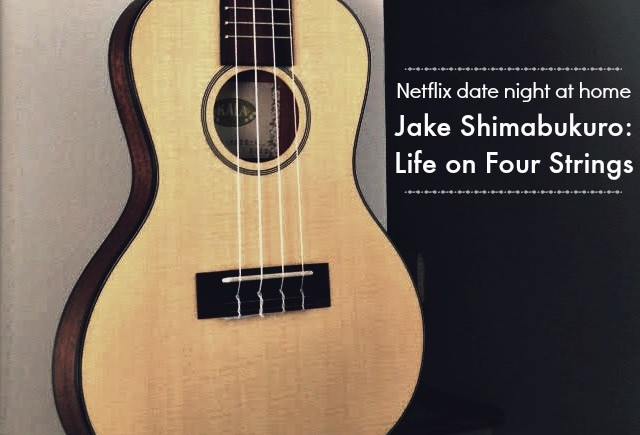 Netflix date night at home with Jake Shimabukuro: Life on Four Strings