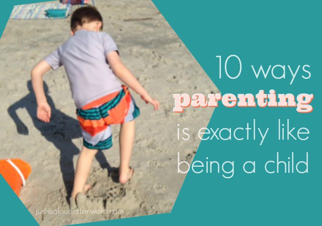 10 ways parenting is exactly like being a child