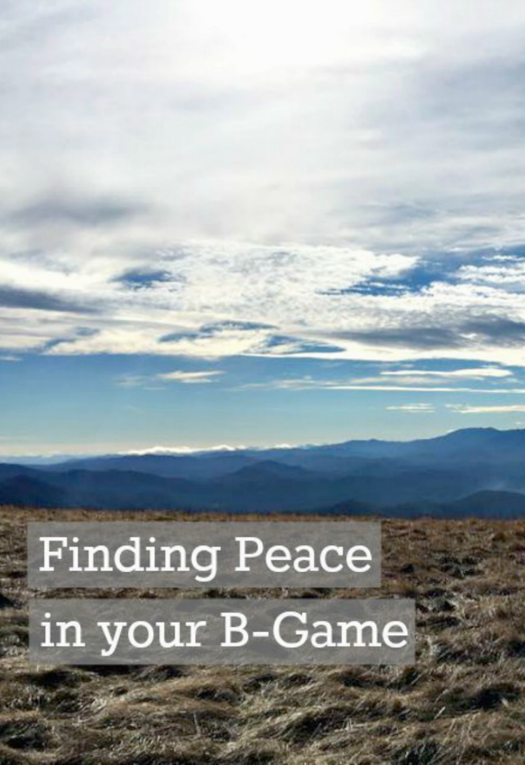 Finding peace in your b-game. Sometimes it's ok to be less than perfect.